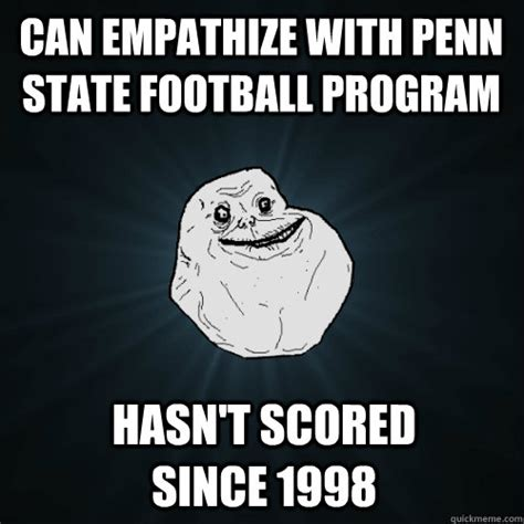 Penn State Memes - can empathize with penn state football program hasn t scored since 1998 forever alone quickmeme