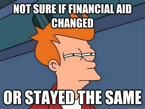 Financial Aid Meme - not sure if financial aid changed or stayed the same futurama fry quickmeme