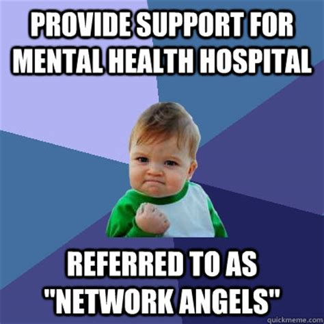 Mental Illness Meme - provide support for mental health hospital referred to as quot network angels quot success kid quickmeme
