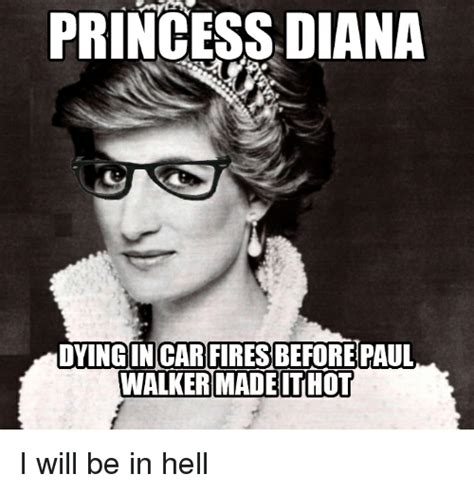 Diana Memes - princess diana dyingin car fires before paul walker madeithot i will be in hell cars meme on