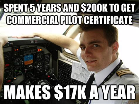 Pilot Memes - spent 5 years and 200k to get commercial pilot certificate makes 17k a year oblivious