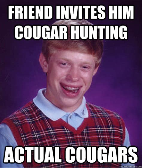 Cougar Memes - friend invites him cougar hunting actual cougars bad luck brian quickmeme