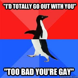 Too Gay Meme - quot i d totally go out with you quot quot too bad you re gay quot socialy awesomeawkward penguin quickmeme
