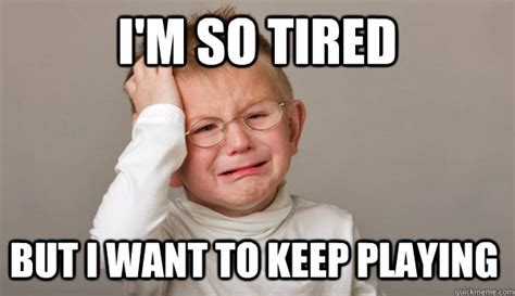 I M So Tired Meme - i m so tired but i want to keep playing first world toddler problems quickmeme