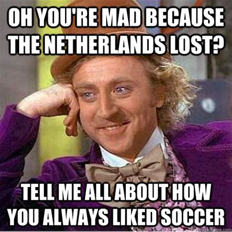 Oh He Mad Meme - oh you re mad because the netherlands lost tell me all about how you always liked soccer