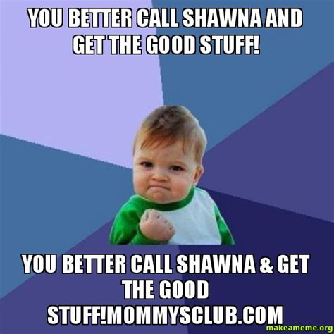 You Better Call Shawna And Get The Good Stuff! You Better