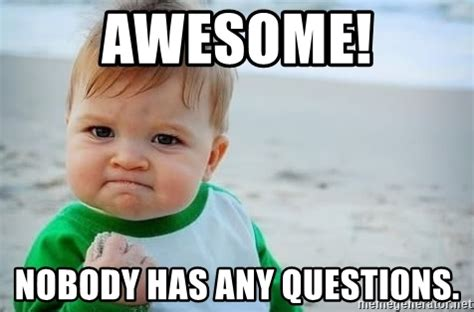 Any Questions Meme - awesome nobody has any questions fist pump baby meme generator