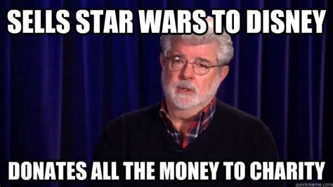 George Lucas Memes - sells star wars to disney donates all the money to charity good guy george lucas quickmeme