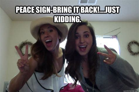 Peace Sign Meme - peace sign bring it back just kidding dumb poses girls do for pictures quickmeme