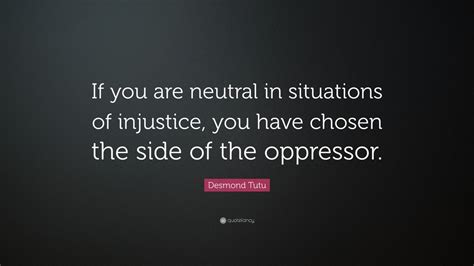 "Desmond Tutu Quote ""if You Are Neutral In Situations Of Injustice, You Have Chosen The Side Of"