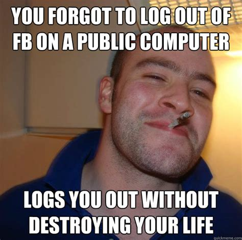 Caption A Meme - you forgot to log out of fb on a public computer logs you