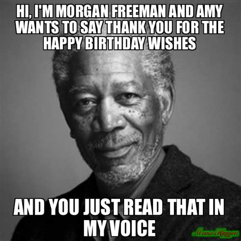 hi i m morgan freeman and amy wants to say thank you for the happy birthday wishes and you just