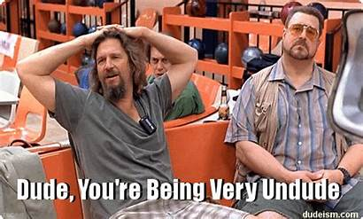 Dude Dudeism Being Let Very Un Somewhere