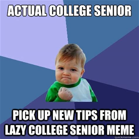 Lazy College Student Meme - actual college senior pick up new tips from lazy college senior meme success kid quickmeme