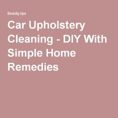 home remedies for cleaning car interior 1000 ideas about clean car upholstery on fels