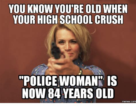 Young Old Lady Meme - you know you re old when your high school crush police woman is now 84 years old com your