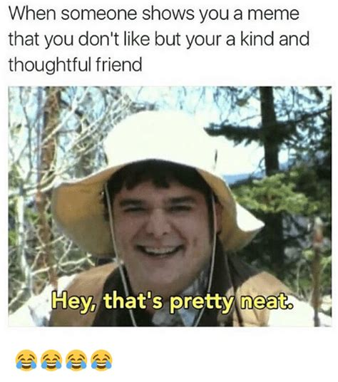Thoughtful Memes - when someone shows you a meme that you don t like but your a kind and thoughtful friend hey that