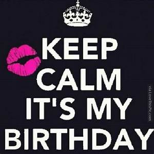 Keep Calm It's My Birthday Pictures, Photos, and Images ...