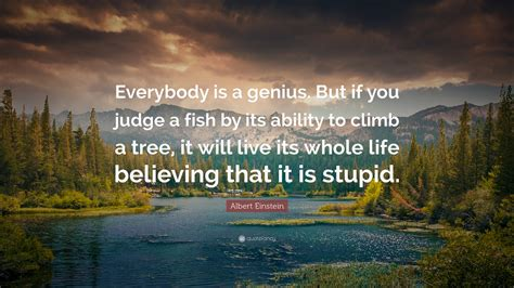 "Am i about to feel really, really stupid? Albert Einstein Quote: ""Everybody is a genius. But if you judge a fish by its ability to climb a ..."
