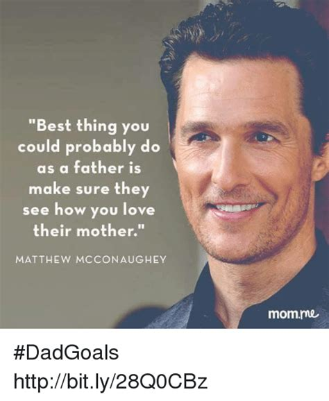 Matthew Mcconaughey Memes - best thing you could probably do as a father is make sure they see how you love their mother
