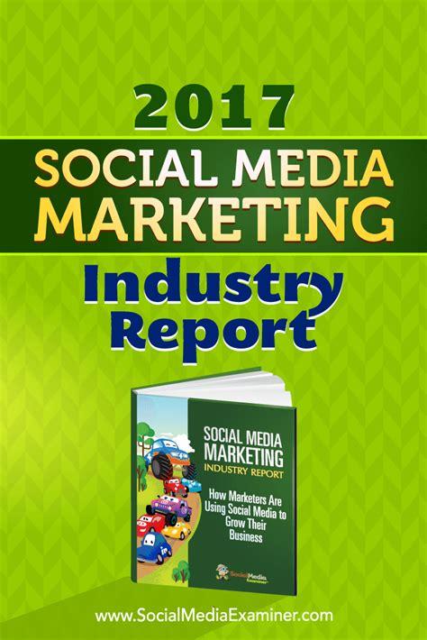 media marketing 2017 social media marketing industry report social media