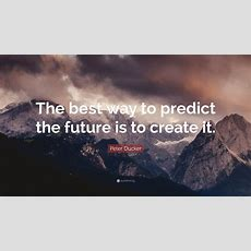 """Peter Ducker Quote """"the Best Way To Predict The Future Is To Create It"""" (21 Wallpapers"""