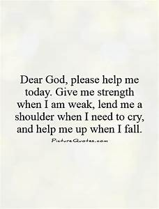 Dear God, please help me today. Give me strength when I am ...