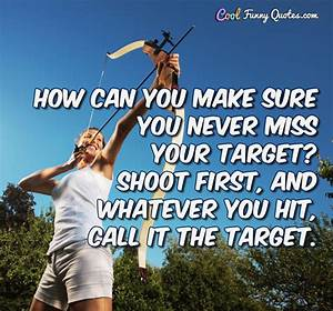 How can you make sure you never miss your target? Shoot ...