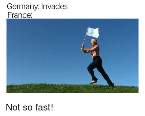France and germany should have been more careful. Germany Invades France Not So Fast! | Reddit Meme on ME.ME
