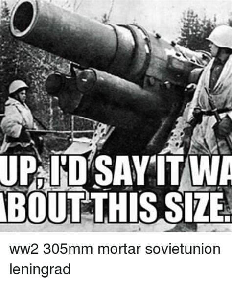 Ww2 Memes - up say itwa about this size ww2 305mm mortar sovietunion leningrad meme on sizzle
