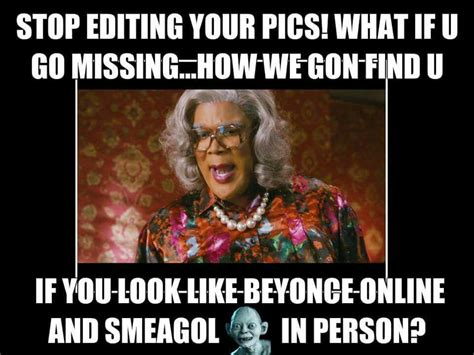 Edit Meme Online - stop editing your pics what if u go missing how we hon find u if you look zlike beyonce