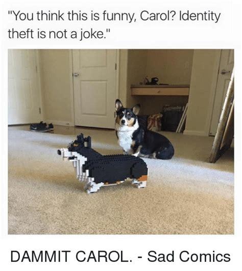 Identity Theft Meme - you think this is funny carol identity theft is not a joke dammit carol sad comics dank