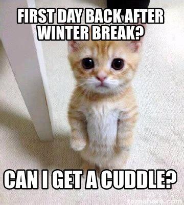 Winter Break Meme - meme creator first day back after winter break can i get a cuddle meme generator at