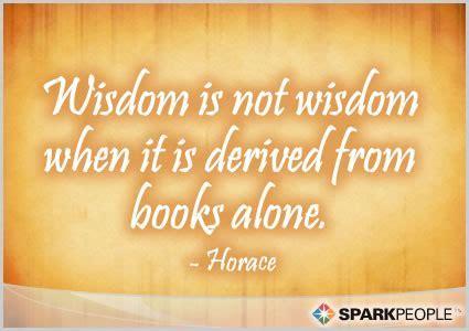 Wisdom is not wisdom when it is derived from books alone