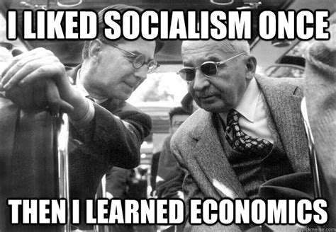 Socialism Memes - i liked socialism once then i learned economics badass mises quickmeme