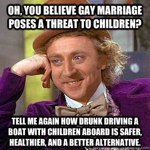 Gay Marriage Memes - oh you believe gay marriage poses a threat to children tell me again how drunk driving a boat