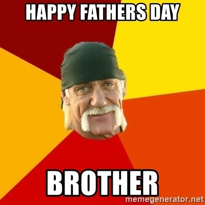 Happy Fathers Day Memes - happy fathers day brother hulk hogan meme generator