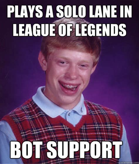 Support Meme - plays a solo lane in league of legends bot support bad luck brian quickmeme