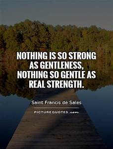 Nothing is so strong as gentleness, nothing so gentle as ...