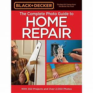Black Decker Complete Photo Guide To Home Repair 4th Edition Black Decker Complete Guide To
