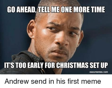 Early Christmas Meme - go ahead teilme one more time its too early for christmas set up easymmenmescom andrew send in