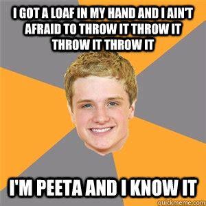 Peeta Meme - i got a loaf in my hand and i ain t afraid to throw it throw it throw it throw it i m peeta and