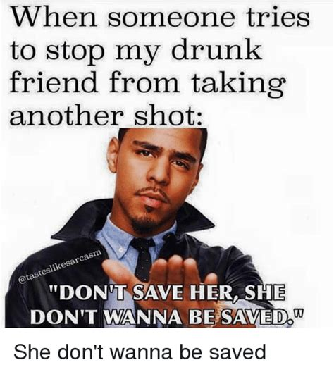 Drunk Friend Memes - when someone tries to stop my drunk friend from taking another shot cas teslik dont save hershe