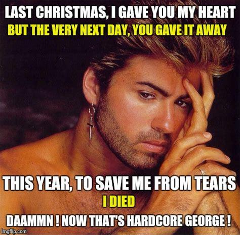 George Michael Memes - last christmas remastered imgflip