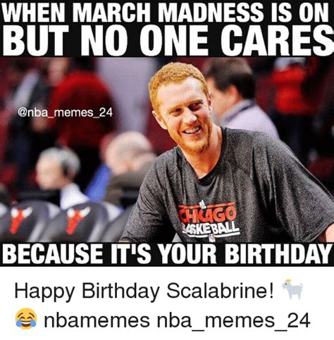 March Birthday Memes - when march madness is on but no one cares memes 24 because itis your birthday happy birthday