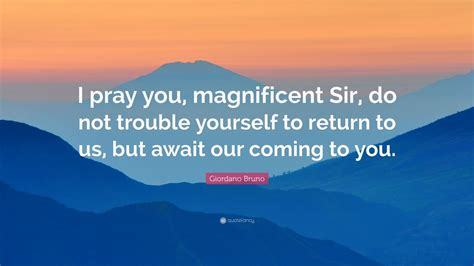 giordano bruno quote  pray  magnificent sir   trouble   return