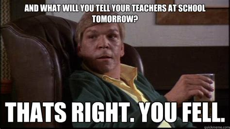 Mean Dad Meme - and what will you tell your teachers at school tomorrow thats right you fell mean dad