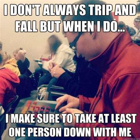 Trip Meme - i don t always trip and fall but when i do i make sure to take at least one person down with