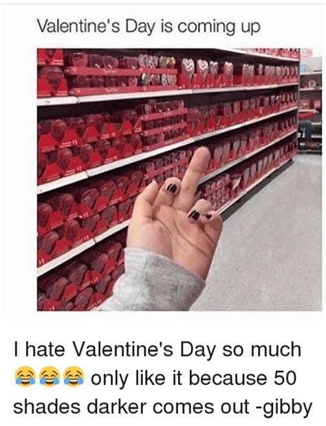 I Hate Valentines Day Meme - valentine s day is coming up i hate valentine s day so much only like it because 50 shades