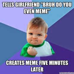 Girlfriend Memes - tells girlfriend quot bruh do you even meme quot